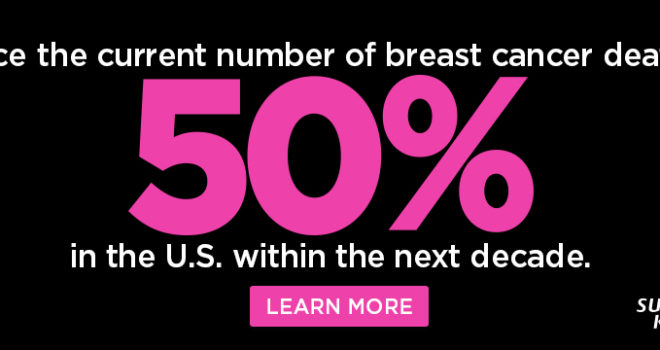SUSAN G. KOMEN SETS BOLD GOAL TO REDUCE U.S. BREAST CANCER DEATHS BY 50 PERCENT IN 10 YEARS
